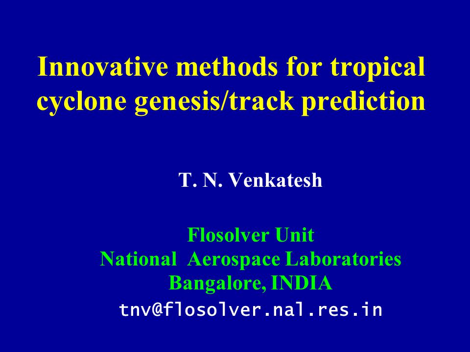Innovative methods for tropical cyclone genesis/track prediction T. N. Venkatesh Flosolver Unit National Aerospace Laboratories Bangalore, INDIA tnv@f