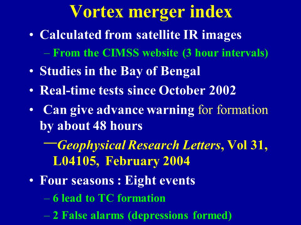 Vortex merger index Calculated from satellite IR images –From the CIMSS website (3 hour intervals) Studies in the Bay of Bengal Real-time tests since October 2002 Can give advance warning for formation by about 48 hours – Geophysical Research Letters, Vol 31, L04105, February 2004 Four seasons : Eight events –6 lead to TC formation –2 False alarms (depressions formed)