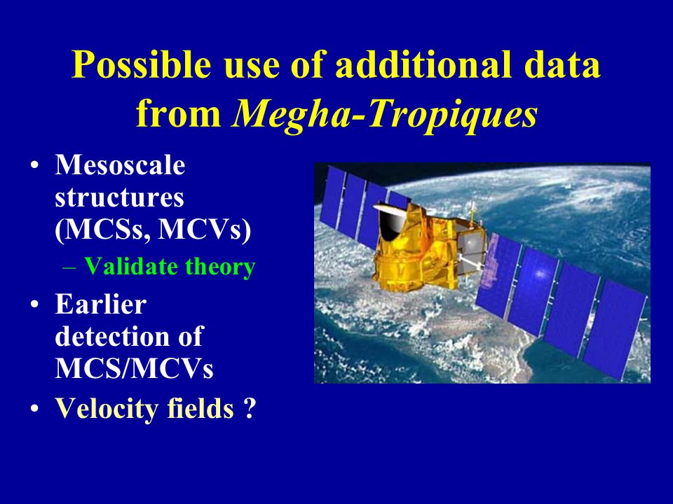 Possible use of additional data from Megha-Tropiques Mesoscale structures (MCSs, MCVs) –Validate theory Earlier detection of MCS/MCVs Velocity fields