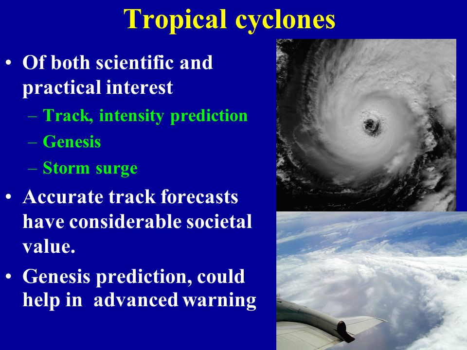 Tropical cyclones Of both scientific and practical interest –Track, intensity prediction –Genesis –Storm surge Accurate track forecasts have considerable societal value.