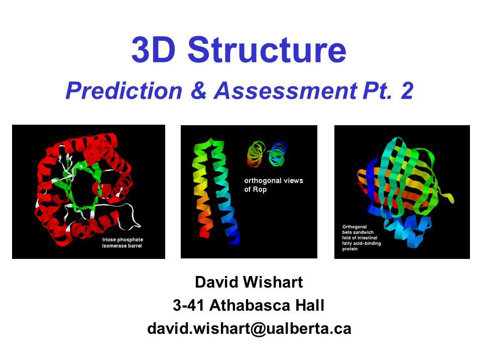 3D Structure Prediction & Assessment Pt. 2 David Wishart 3-41 Athabasca Hall david.wishart@ualberta.ca