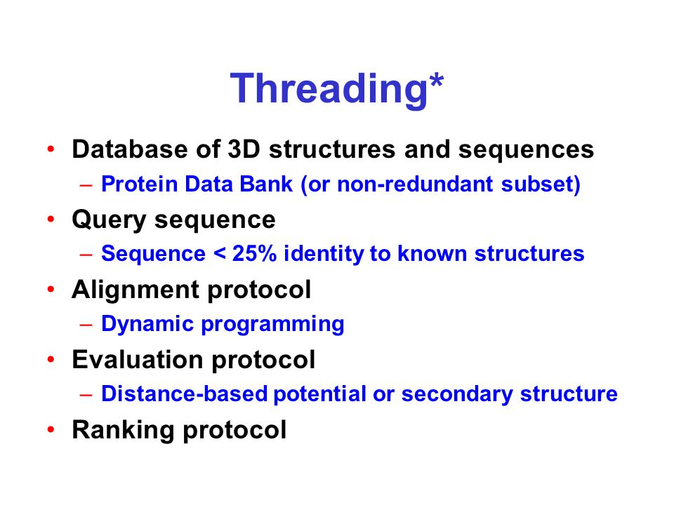Threading* Database of 3D structures and sequences –Protein Data Bank (or non-redundant subset) Query sequence –Sequence < 25% identity to known structures Alignment protocol –Dynamic programming Evaluation protocol –Distance-based potential or secondary structure Ranking protocol