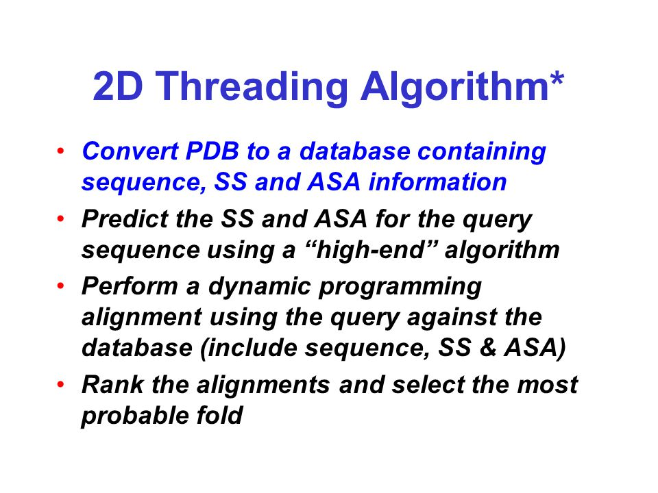 2D Threading Algorithm* Convert PDB to a database containing sequence, SS and ASA information Predict the SS and ASA for the query sequence using a high-end algorithm Perform a dynamic programming alignment using the query against the database (include sequence, SS & ASA) Rank the alignments and select the most probable fold