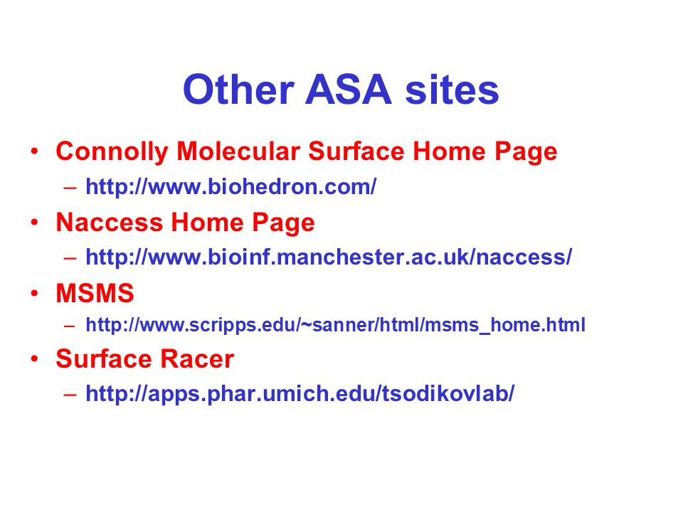 Other ASA sites Connolly Molecular Surface Home Page –http://www.biohedron.com/ Naccess Home Page –http://www.bioinf.manchester.ac.uk/naccess/ MSMS –http://www.scripps.edu/~sanner/html/msms_home.html Surface Racer –http://apps.phar.umich.edu/tsodikovlab/