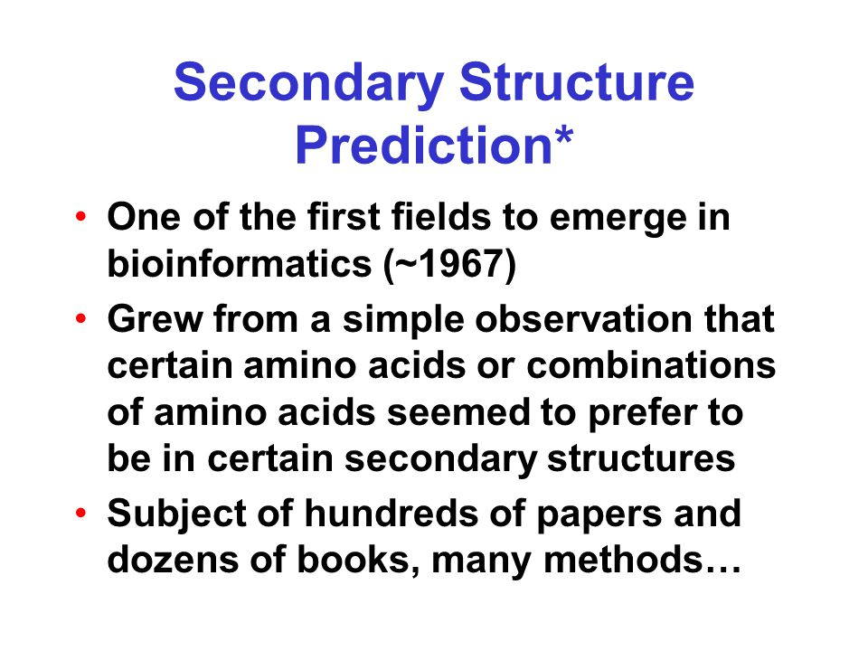 Secondary Structure Prediction* One of the first fields to emerge in bioinformatics (~1967) Grew from a simple observation that certain amino acids or combinations of amino acids seemed to prefer to be in certain secondary structures Subject of hundreds of papers and dozens of books, many methods…