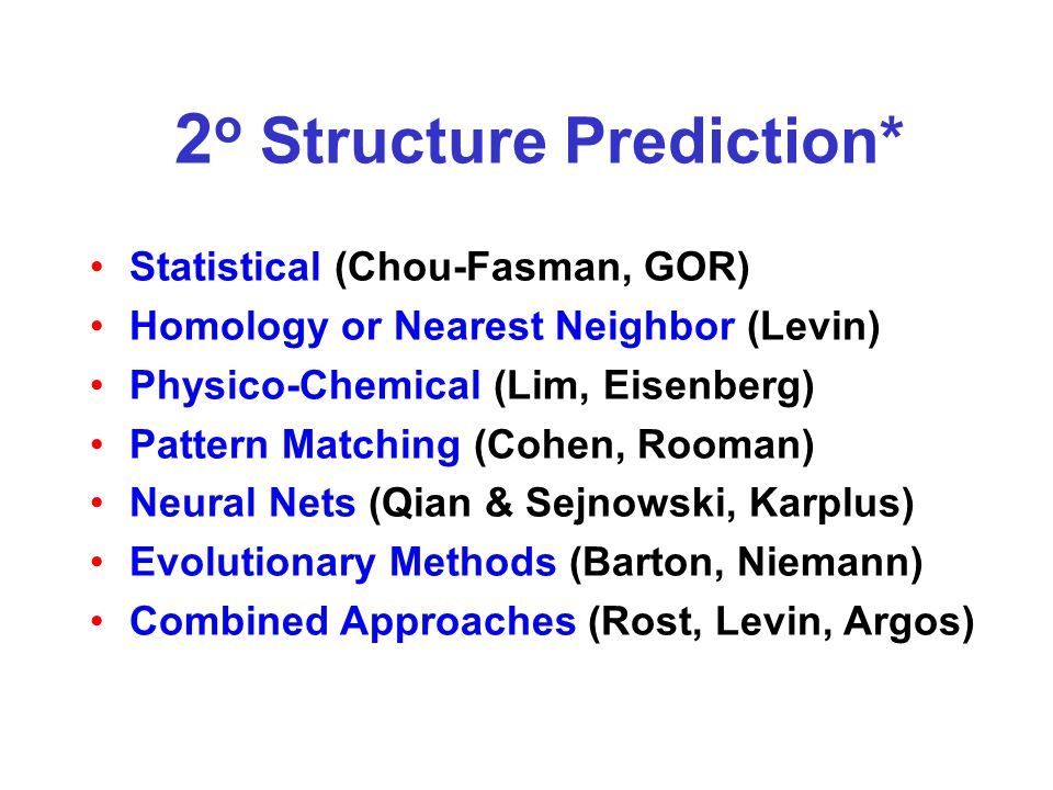 2 o Structure Prediction* Statistical (Chou-Fasman, GOR) Homology or Nearest Neighbor (Levin) Physico-Chemical (Lim, Eisenberg) Pattern Matching (Cohen, Rooman) Neural Nets (Qian & Sejnowski, Karplus) Evolutionary Methods (Barton, Niemann) Combined Approaches (Rost, Levin, Argos)
