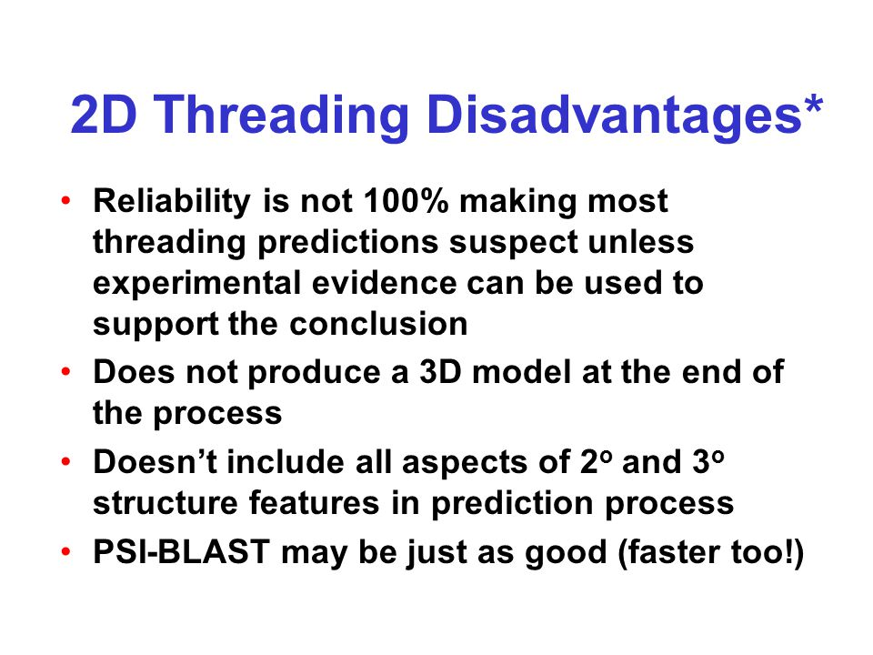 2D Threading Disadvantages* Reliability is not 100% making most threading predictions suspect unless experimental evidence can be used to support the conclusion Does not produce a 3D model at the end of the process Doesn't include all aspects of 2 o and 3 o structure features in prediction process PSI-BLAST may be just as good (faster too!)