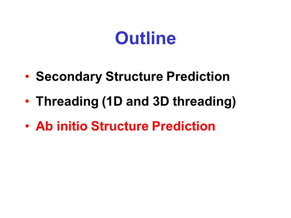 Outline Secondary Structure Prediction Threading (1D and 3D threading) Ab initio Structure Prediction