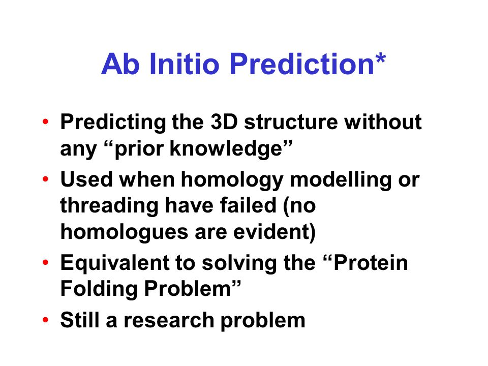 """Ab Initio Prediction* Predicting the 3D structure without any """"prior knowledge"""" Used when homology modelling or threading have failed (no homologues a"""