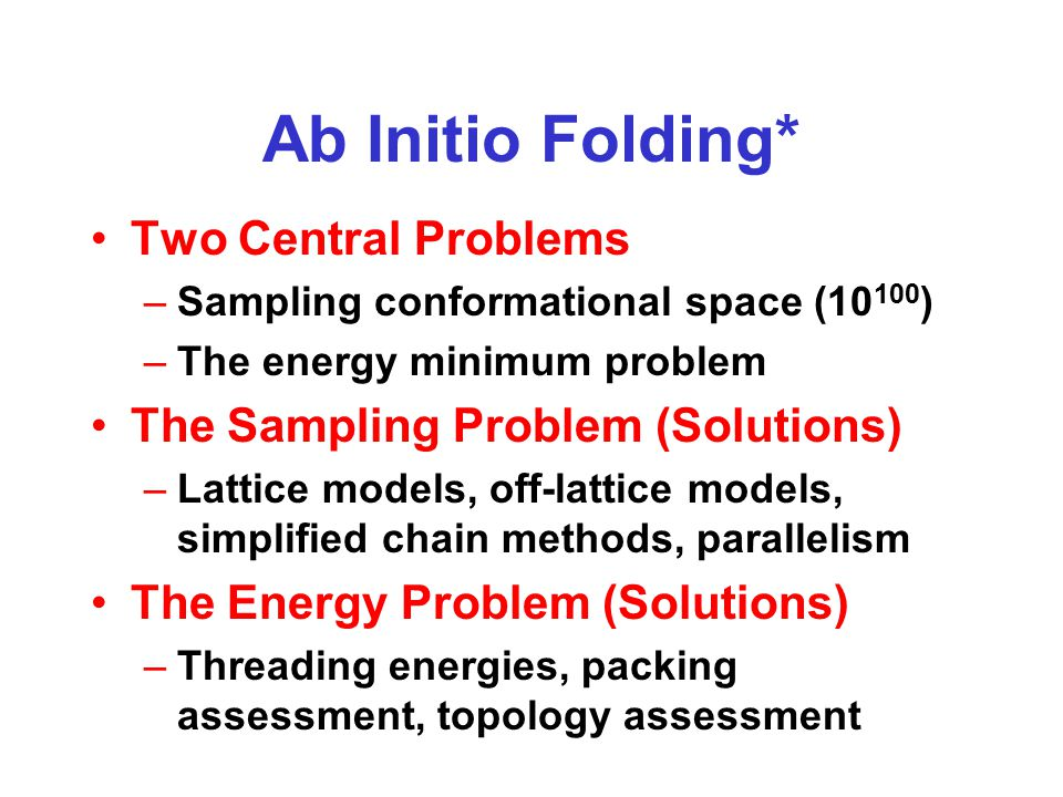 Ab Initio Folding* Two Central Problems –Sampling conformational space (10 100 ) –The energy minimum problem The Sampling Problem (Solutions) –Lattice