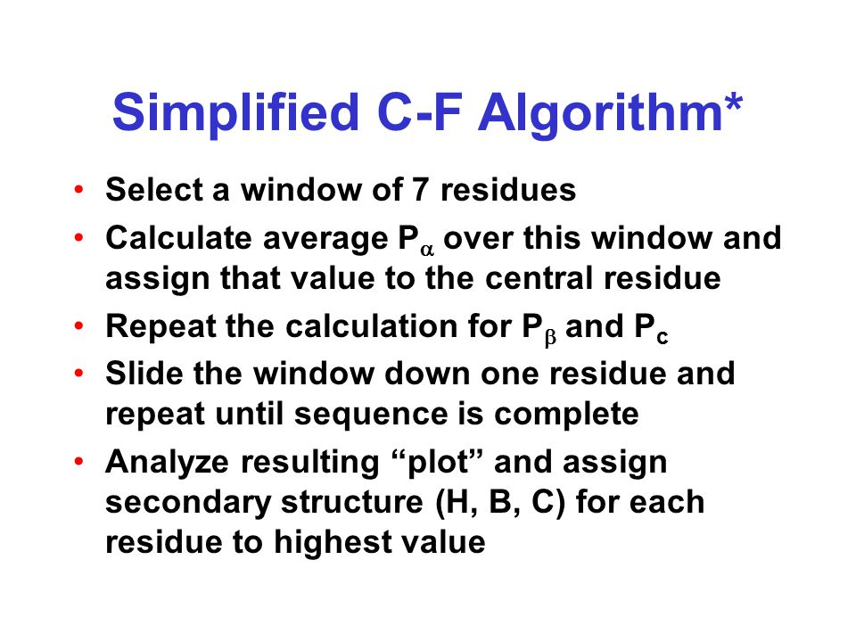 Simplified C-F Algorithm* Select a window of 7 residues Calculate average P  over this window and assign that value to the central residue Repeat the