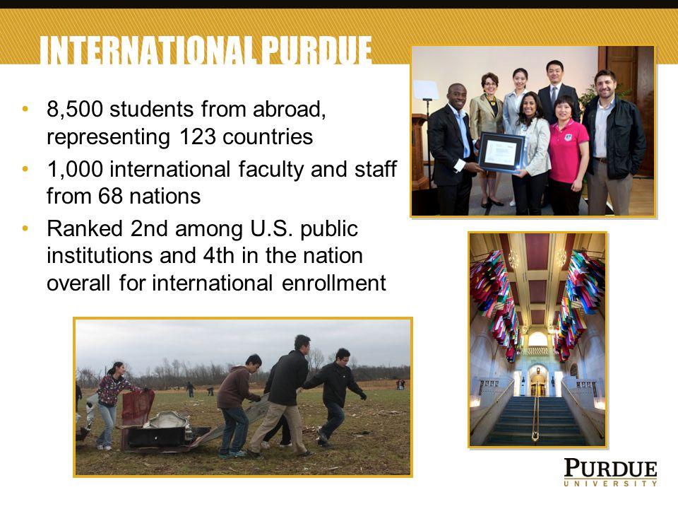 5 INTERNATIONAL PURDUE 8,500 students from abroad, representing 123 countries 1,000 international faculty and staff from 68 nations Ranked 2nd among U.S.