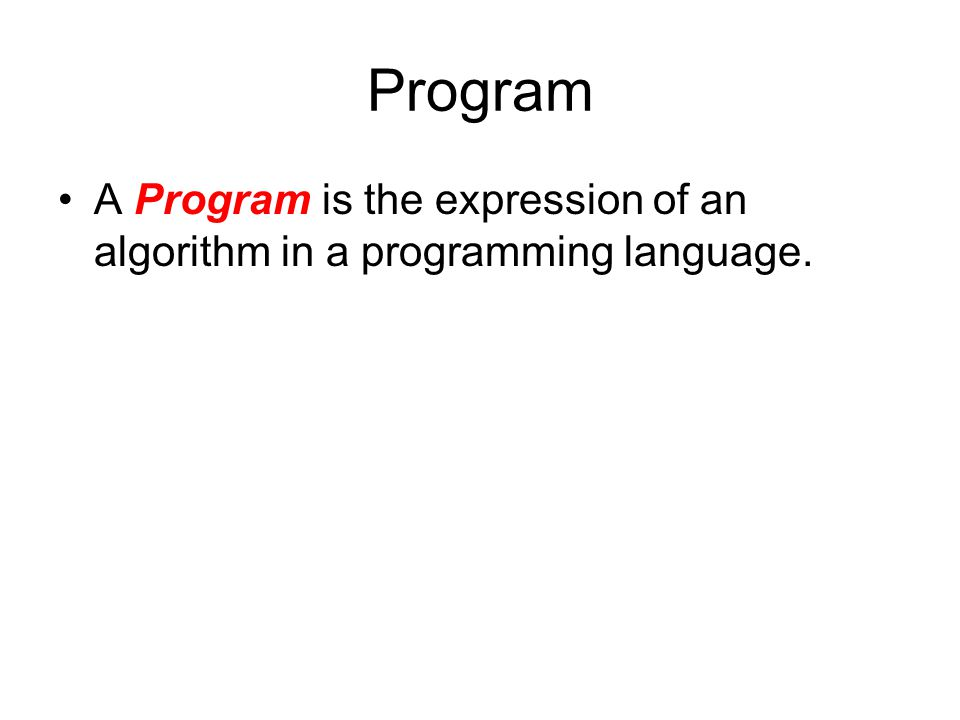 Program A Program is the expression of an algorithm in a programming language.