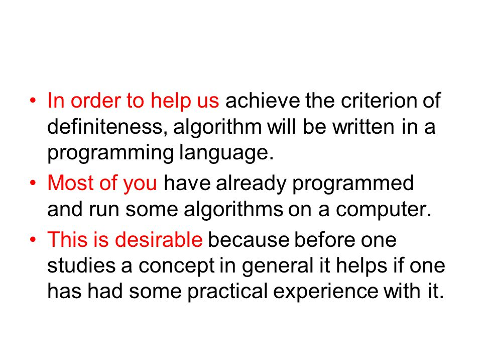 In order to help us achieve the criterion of definiteness, algorithm will be written in a programming language. Most of you have already programmed an