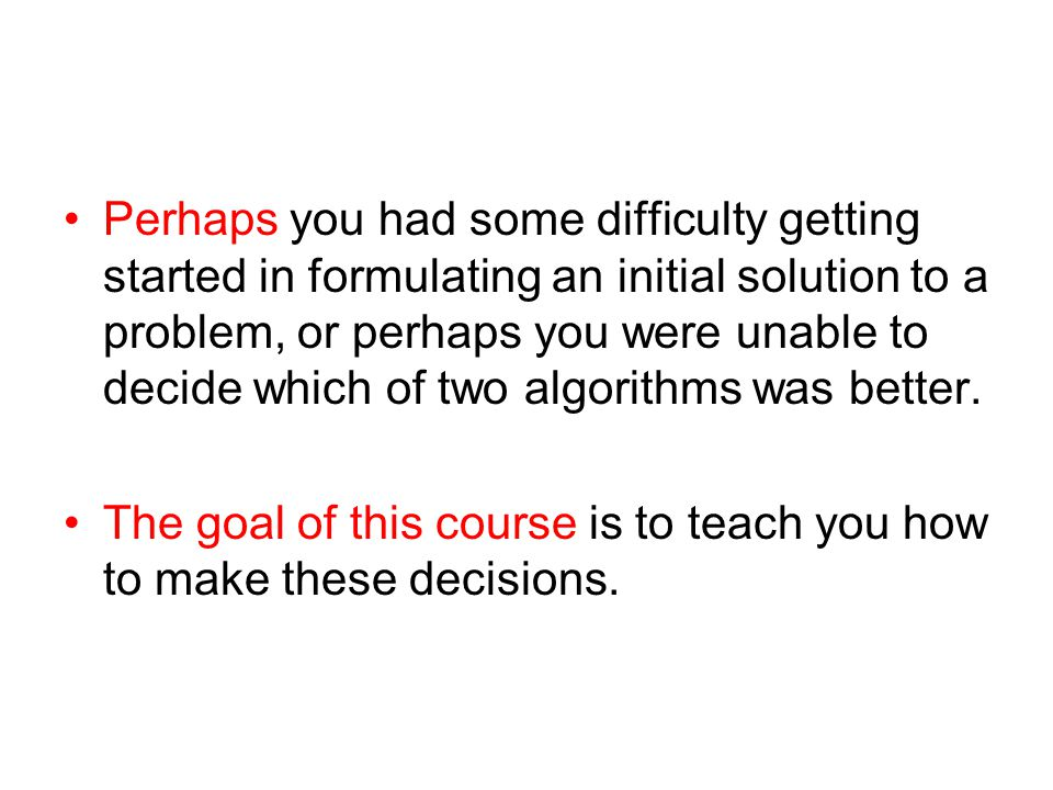 Perhaps you had some difficulty getting started in formulating an initial solution to a problem, or perhaps you were unable to decide which of two alg