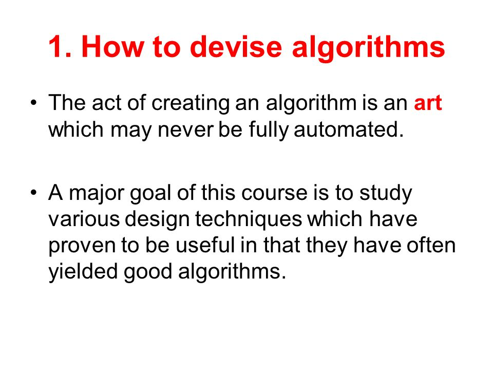1. How to devise algorithms The act of creating an algorithm is an art which may never be fully automated. A major goal of this course is to study var