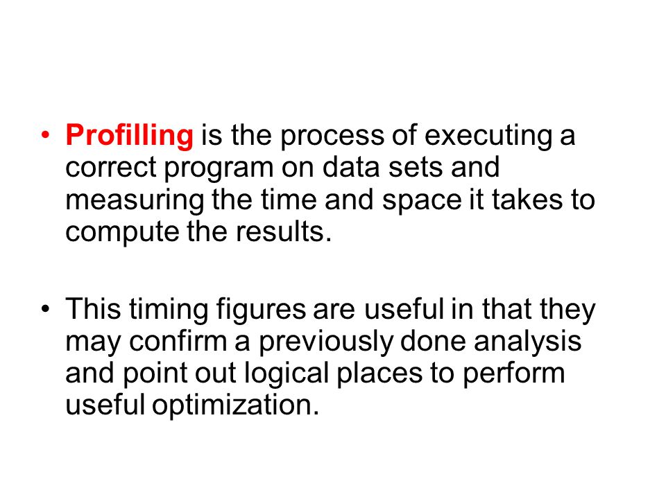 Profilling is the process of executing a correct program on data sets and measuring the time and space it takes to compute the results. This timing fi