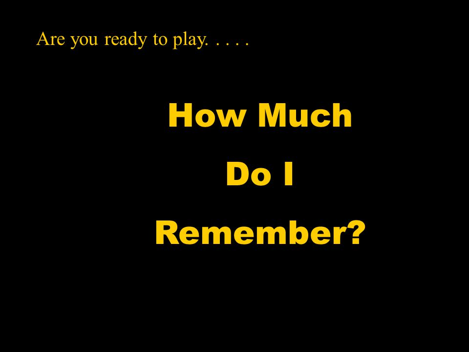 How Much Do I Remember Are you ready to play.....