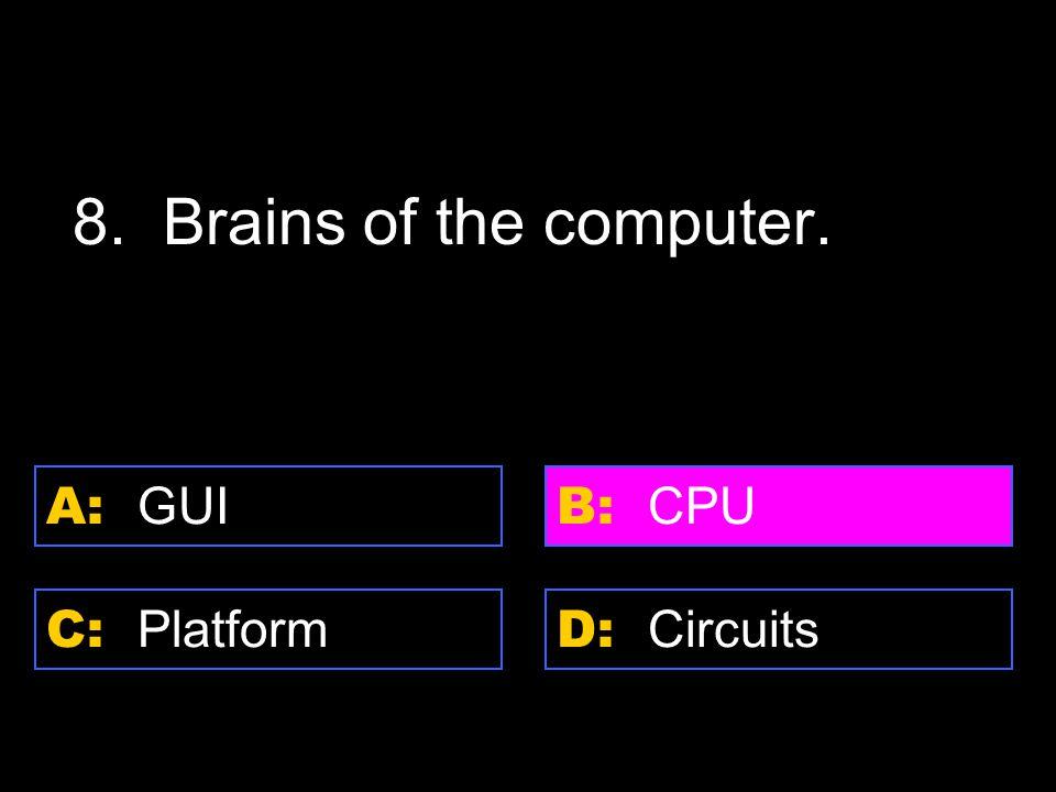 D: Circuits A: GUI C: Platform B: CPU 8. Brains of the computer.