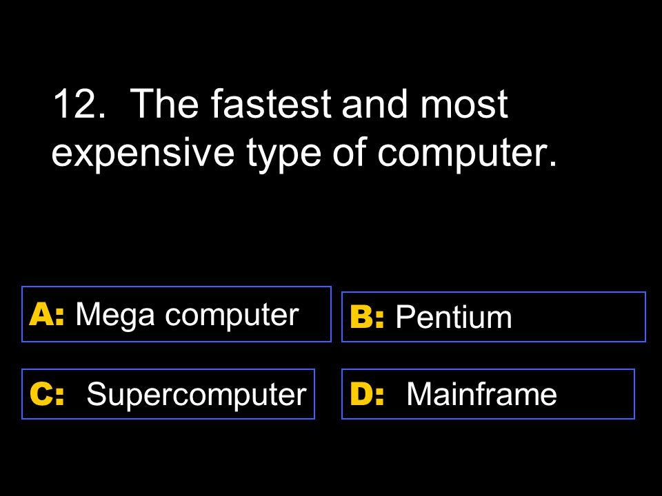 D: Mainframe A: Mega computer C: Supercomputer B: Pentium 12.