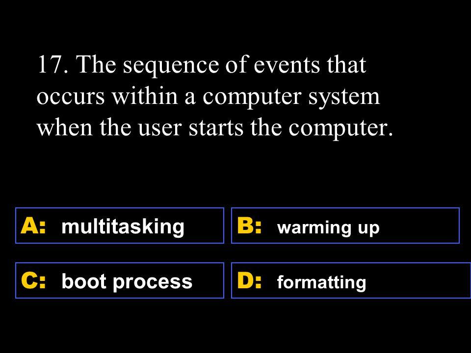 D: formatting A: multitasking C: boot process B: warming up 17.