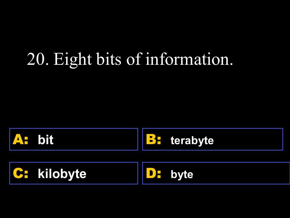 D: byte A: bit C: kilobyte B: terabyte 20. Eight bits of information.