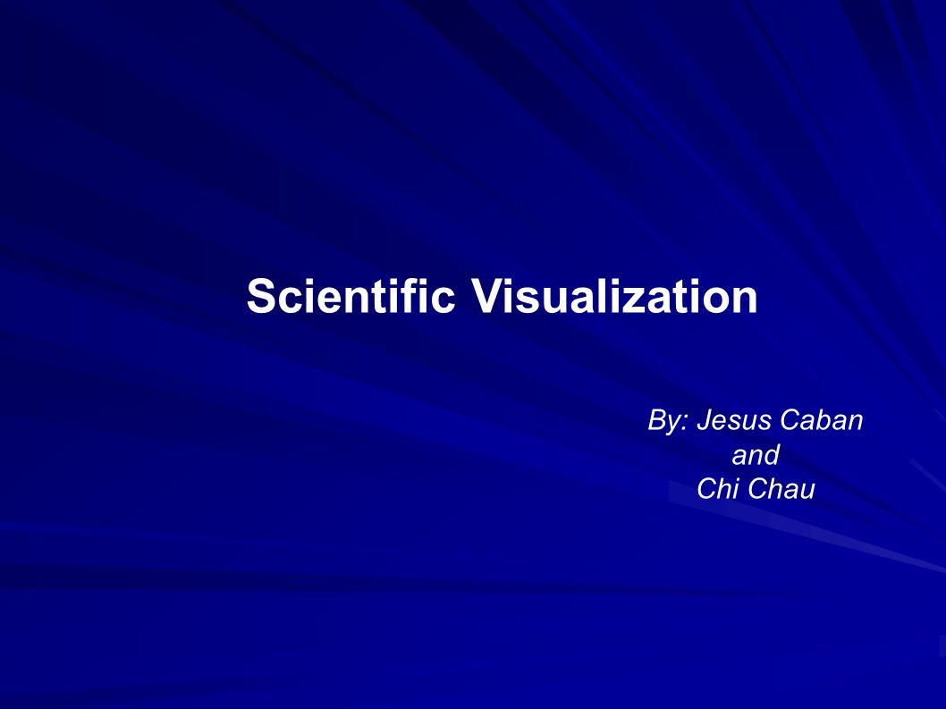 Scientific Visualization By: Jesus Caban and Chi Chau