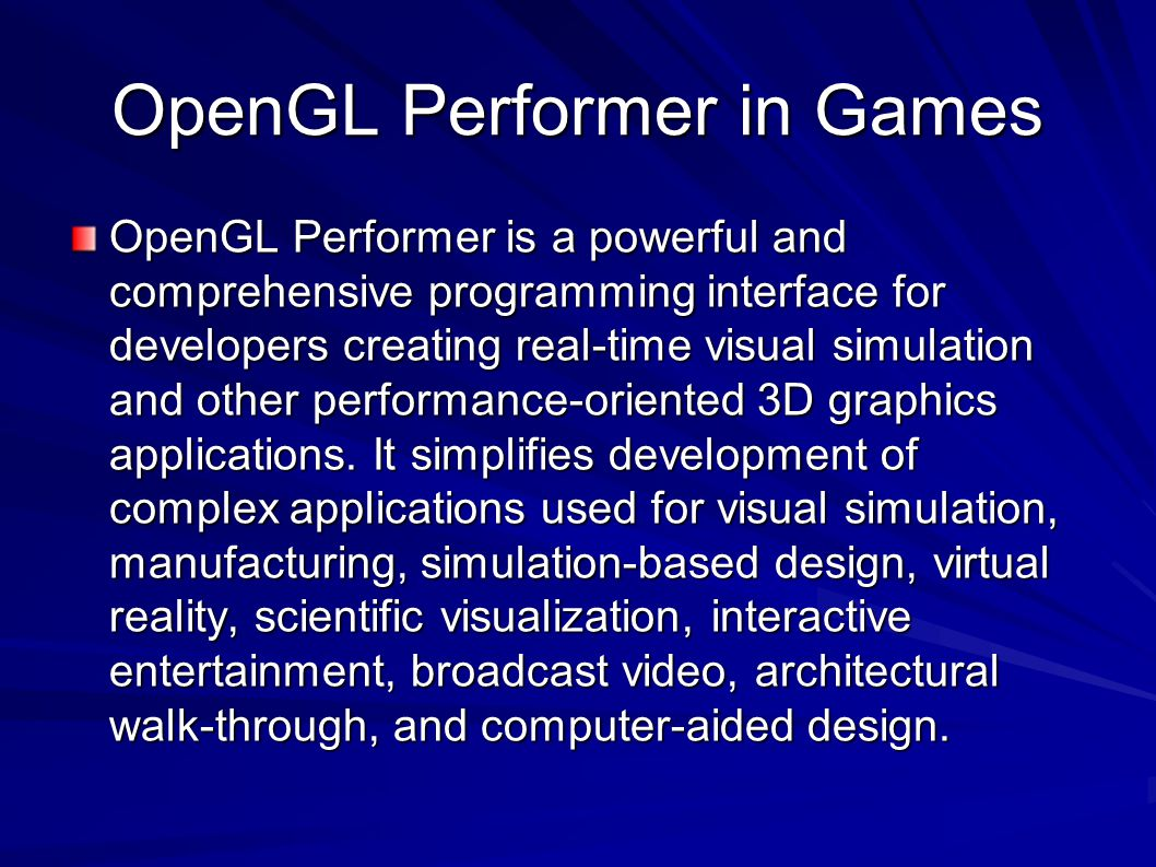 OpenGL Performer in Games OpenGL Performer is a powerful and comprehensive programming interface for developers creating real-time visual simulation and other performance-oriented 3D graphics applications.