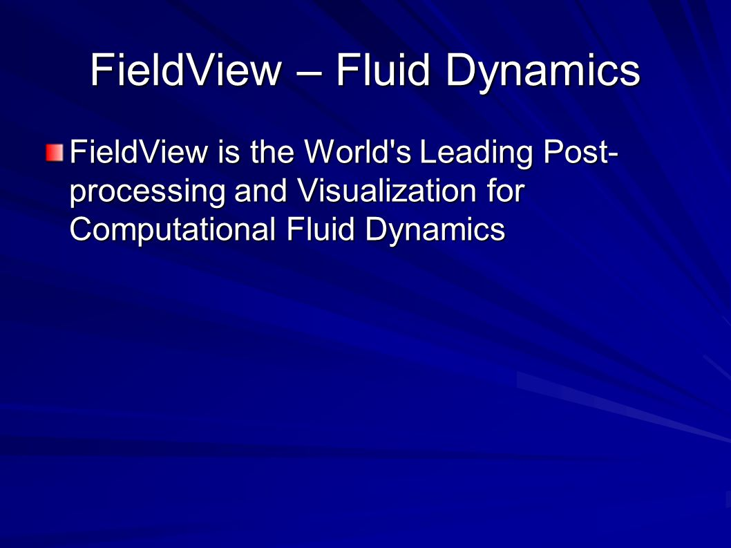 FieldView – Fluid Dynamics FieldView is the World s Leading Post- processing and Visualization for Computational Fluid Dynamics