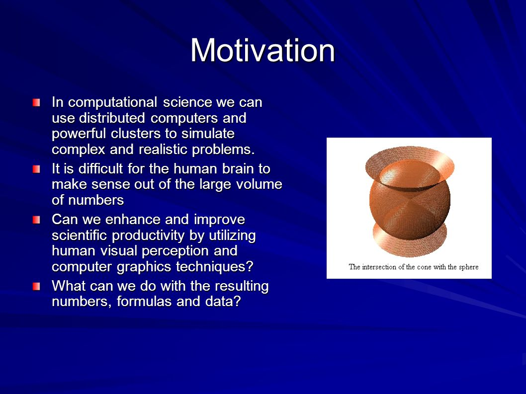 Motivation In computational science we can use distributed computers and powerful clusters to simulate complex and realistic problems.