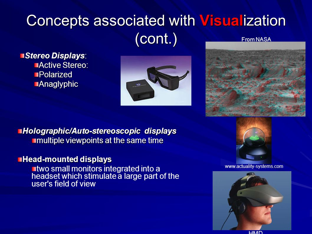 Concepts associated with Visualization (cont.) Stereo Displays: Active Stereo: PolarizedAnaglyphic From NASA Holographic/Auto-stereoscopic displays multiple viewpoints at the same time Head-mounted displays two small monitors integrated into a headset which stimulate a large part of the user s field of view HMD www.actuality-systems.com