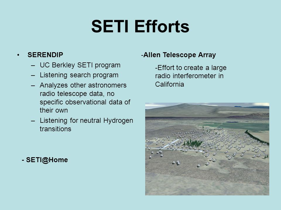 SETI Efforts SERENDIP –UC Berkley SETI program –Listening search program –Analyzes other astronomers radio telescope data, no specific observational data of their own –Listening for neutral Hydrogen transitions -Allen Telescope Array -Effort to create a large radio interferometer in California - SETI@Home