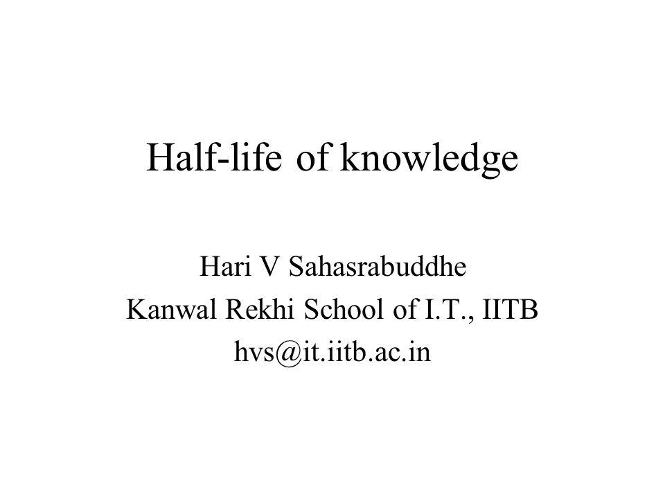 Half-life of knowledge Hari V Sahasrabuddhe Kanwal Rekhi School of I.T., IITB hvs@it.iitb.ac.in