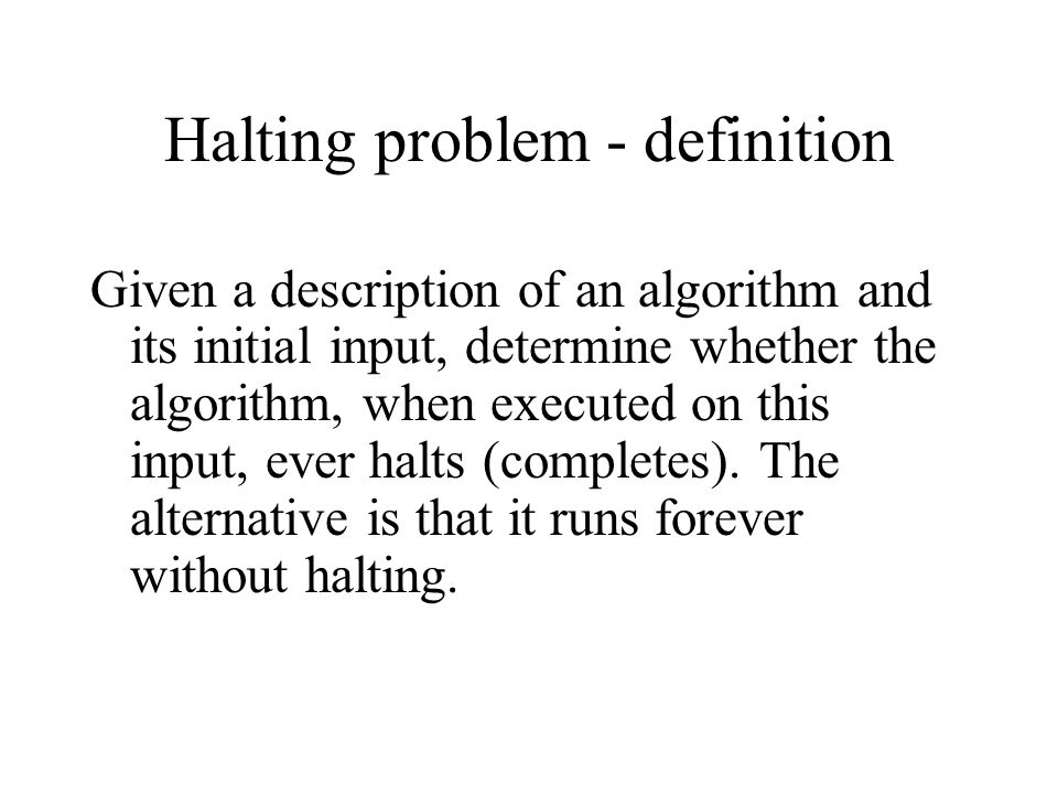 Halting problem - definition Given a description of an algorithm and its initial input, determine whether the algorithm, when executed on this input,