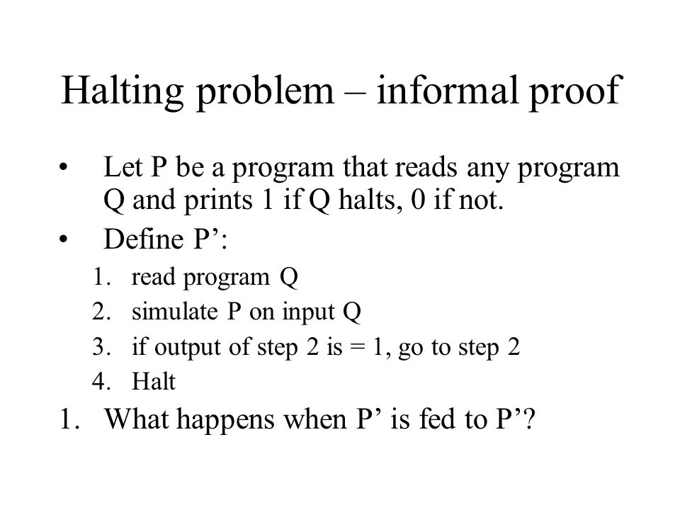 Halting problem – informal proof Let P be a program that reads any program Q and prints 1 if Q halts, 0 if not. Define P': 1.read program Q 2.simulate