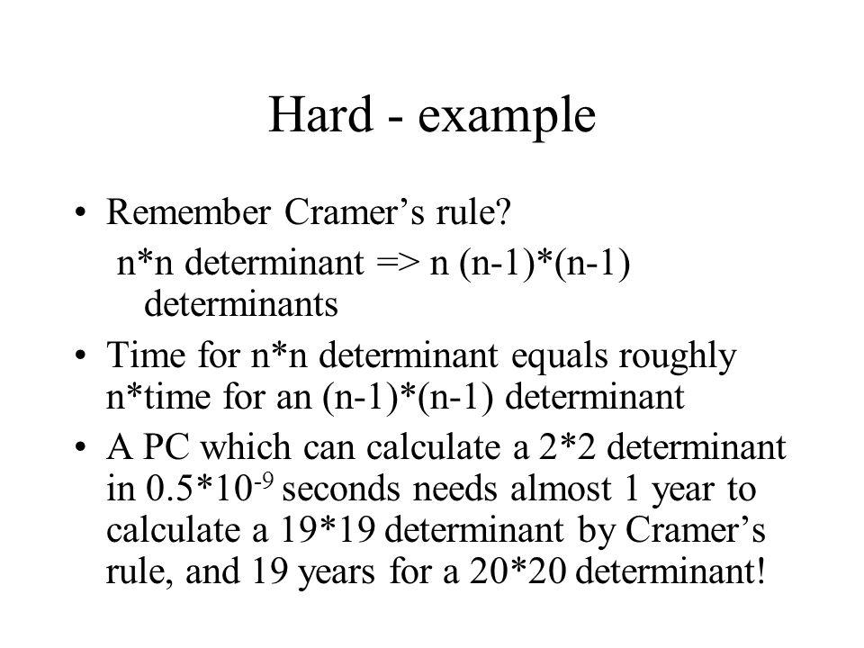Hard - example Remember Cramer's rule? n*n determinant => n (n-1)*(n-1) determinants Time for n*n determinant equals roughly n*time for an (n-1)*(n-1)