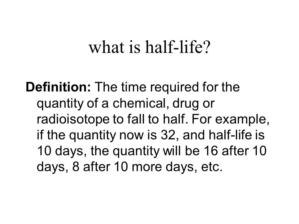 what is half-life? Definition: The time required for the quantity of a chemical, drug or radioisotope to fall to half. For example, if the quantity no