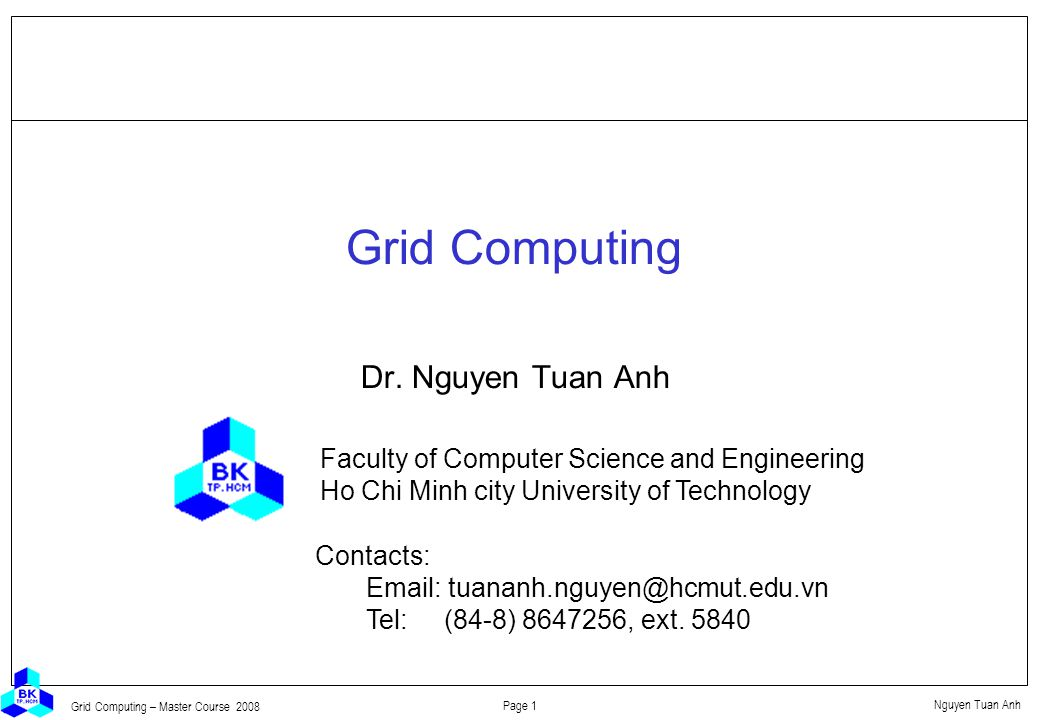 Nguyen Tuan Anh Page 32 Grid Computing – Master Course 2008 Globus layered architecture Applications Core Services Metacomputing Directory Service GRAM Globus Security Interface Heartbeat Monitor Nexus Gloperf Local Services LSF CondorMPI NQEEasy TCP SolarisIrixAIX UDP High-level Services and Tools POP-C++ globusrunMPINimrod/GProActiveCC++ GlobusViewTestbed Status GASS