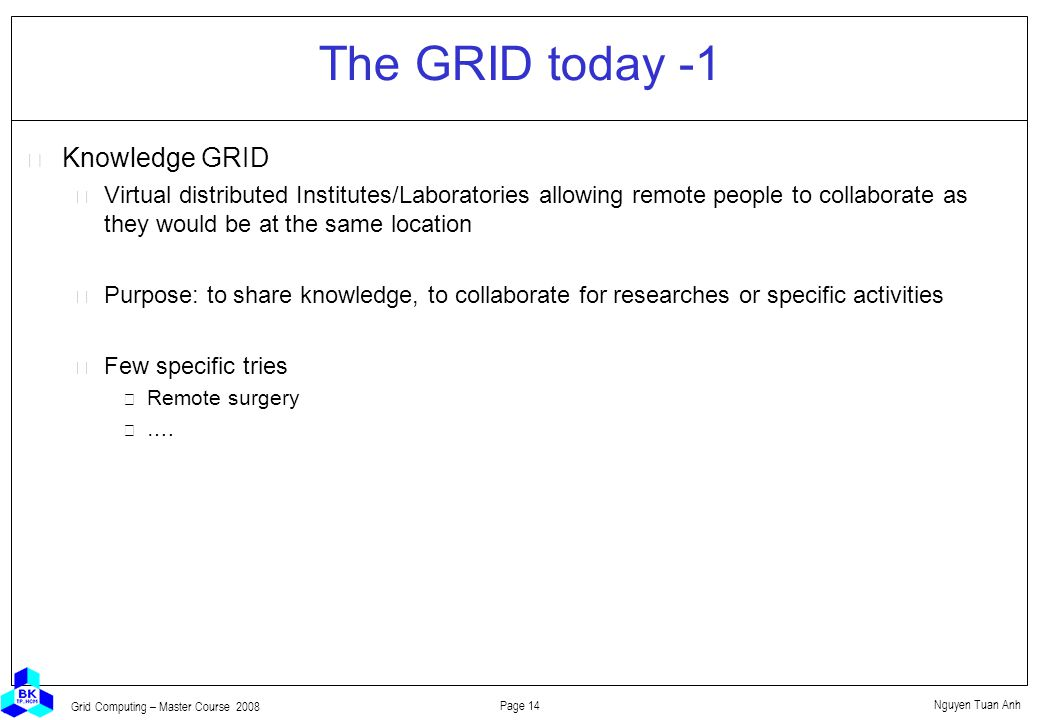 Nguyen Tuan Anh Page 14 Grid Computing – Master Course 2008 The GRID today -1  Knowledge GRID Virtual distributed Institutes/Laboratories allowing remote people to collaborate as they would be at the same location Purpose: to share knowledge, to collaborate for researches or specific activities Few specific tries Remote surgery ….