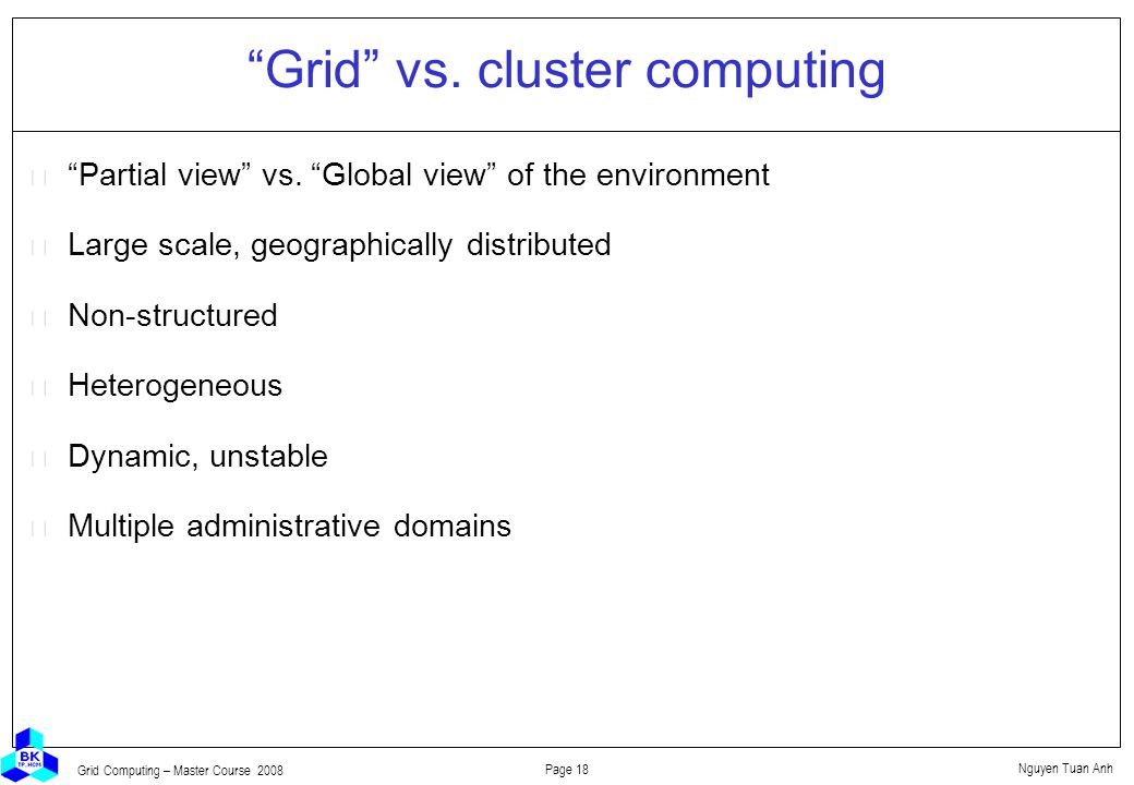 Nguyen Tuan Anh Page 18 Grid Computing – Master Course 2008 Grid vs.