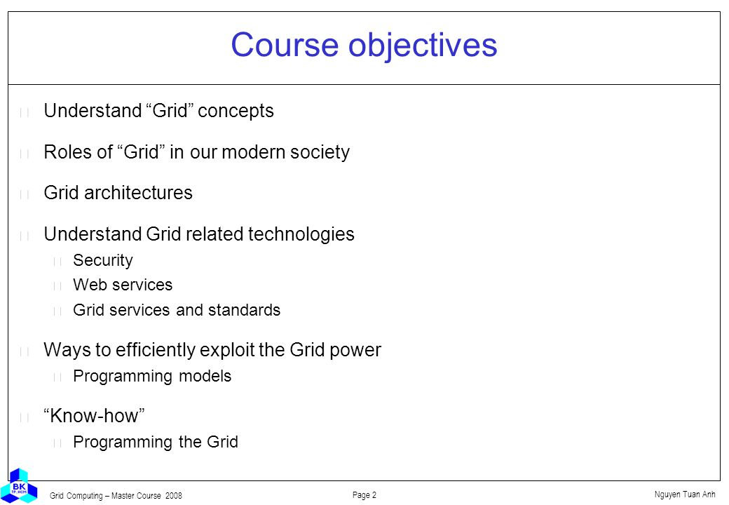 Nguyen Tuan Anh Page 2 Grid Computing – Master Course 2008 Course objectives  Understand Grid concepts  Roles of Grid in our modern society  Grid architectures  Understand Grid related technologies Security Web services Grid services and standards  Ways to efficiently exploit the Grid power Programming models  Know-how Programming the Grid