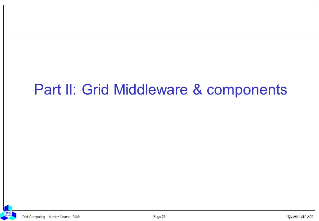 Nguyen Tuan Anh Page 23 Grid Computing – Master Course 2008 Part II: Grid Middleware & components
