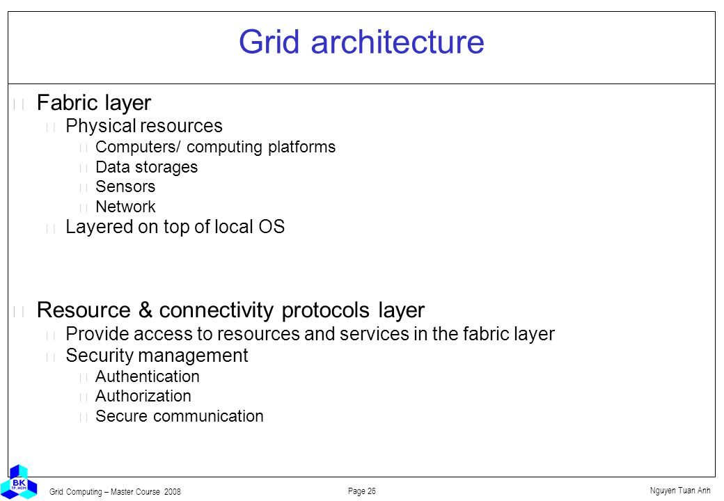 Nguyen Tuan Anh Page 26 Grid Computing – Master Course 2008 Grid architecture  Fabric layer Physical resources Computers/ computing platforms Data storages Sensors Network Layered on top of local OS  Resource & connectivity protocols layer Provide access to resources and services in the fabric layer Security management Authentication Authorization Secure communication