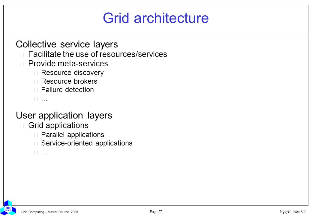 Nguyen Tuan Anh Page 27 Grid Computing – Master Course 2008 Grid architecture  Collective service layers Facilitate the use of resources/services Provide meta-services Resource discovery Resource brokers Failure detection...