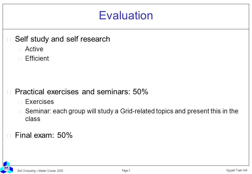 Nguyen Tuan Anh Page 3 Grid Computing – Master Course 2008 Evaluation  Self study and self research Active Efficient  Practical exercises and seminars: 50% Exercises Seminar: each group will study a Grid-related topics and present this in the class  Final exam: 50%