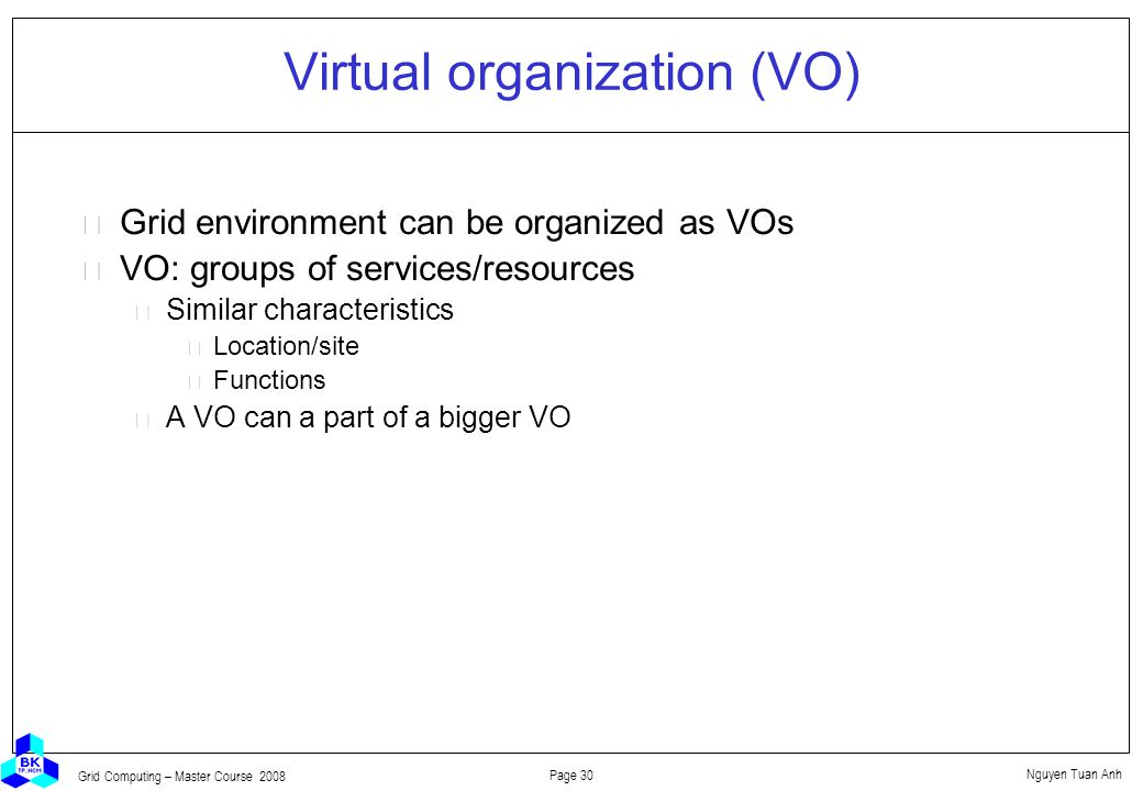 Nguyen Tuan Anh Page 30 Grid Computing – Master Course 2008 Virtual organization (VO)  Grid environment can be organized as VOs  VO: groups of services/resources Similar characteristics Location/site Functions A VO can a part of a bigger VO