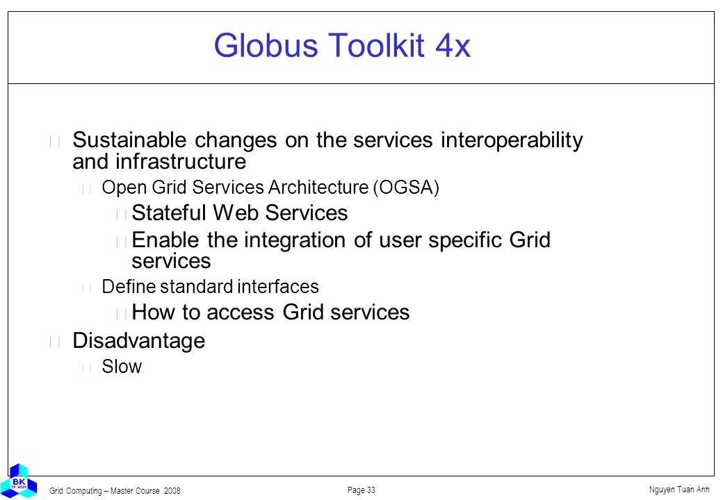 Nguyen Tuan Anh Page 33 Grid Computing – Master Course 2008 Globus Toolkit 4x  Sustainable changes on the services interoperability and infrastructure Open Grid Services Architecture (OGSA) Stateful Web Services Enable the integration of user specific Grid services Define standard interfaces How to access Grid services  Disadvantage Slow