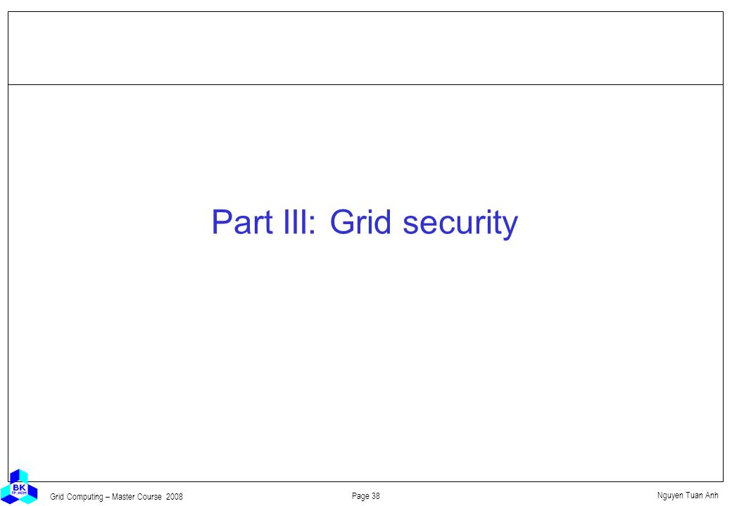 Nguyen Tuan Anh Page 38 Grid Computing – Master Course 2008 Part III: Grid security