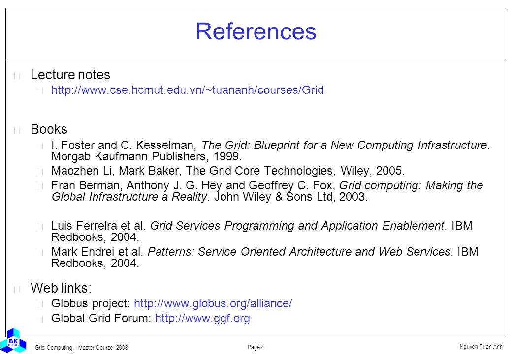 Nguyen Tuan Anh Page 4 Grid Computing – Master Course 2008 References  Lecture notes http://www.cse.hcmut.edu.vn/~tuananh/courses/Grid  Books I.