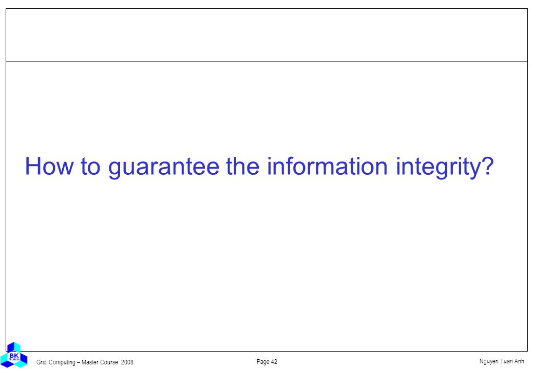 Nguyen Tuan Anh Page 42 Grid Computing – Master Course 2008 How to guarantee the information integrity